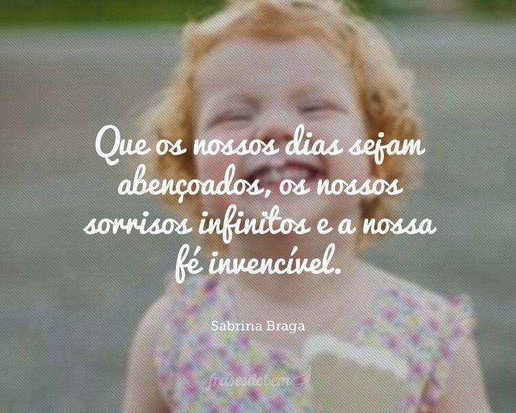 Que os nossos dias sejam abençoados, os nossos sorrisos infinitos e a nossa fé invencível.