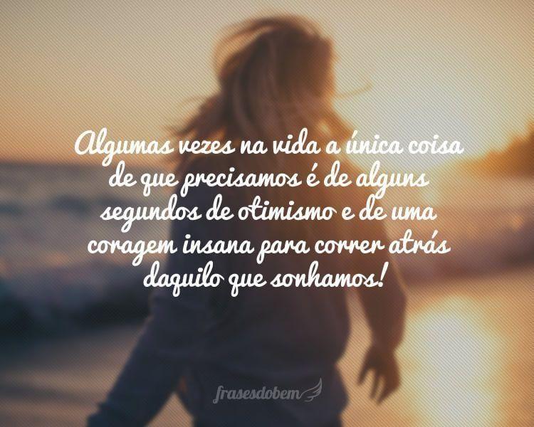 Algumas vezes na vida a única coisa de que precisamos é de alguns segundos de otimismo e de uma coragem insana para correr atrás daquilo que sonhamos!