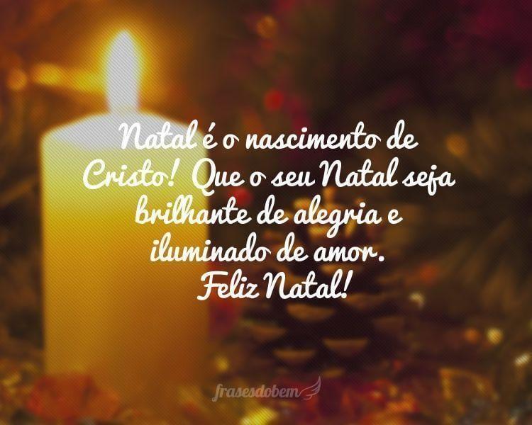 Natal é o nascimento de Cristo! Que o seu Natal seja brilhante de alegria e iluminado de amor.  Feliz Natal!