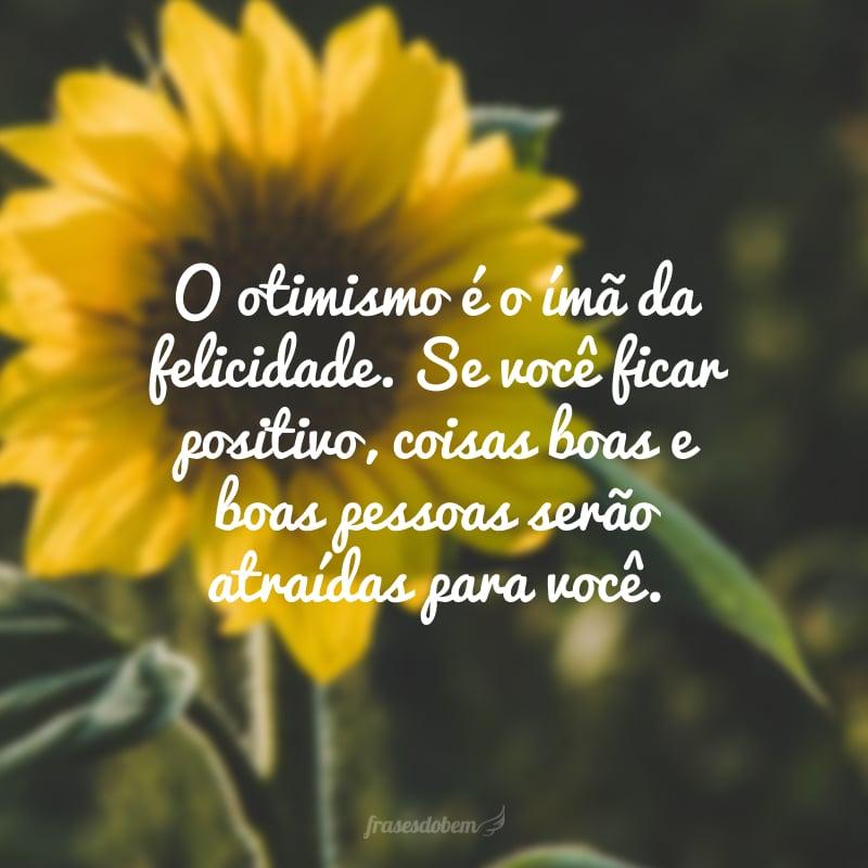 O otimismo é o imã da felicidade. Se você ficar positivo, coisas boas e boas pessoas serão atraídas para você.