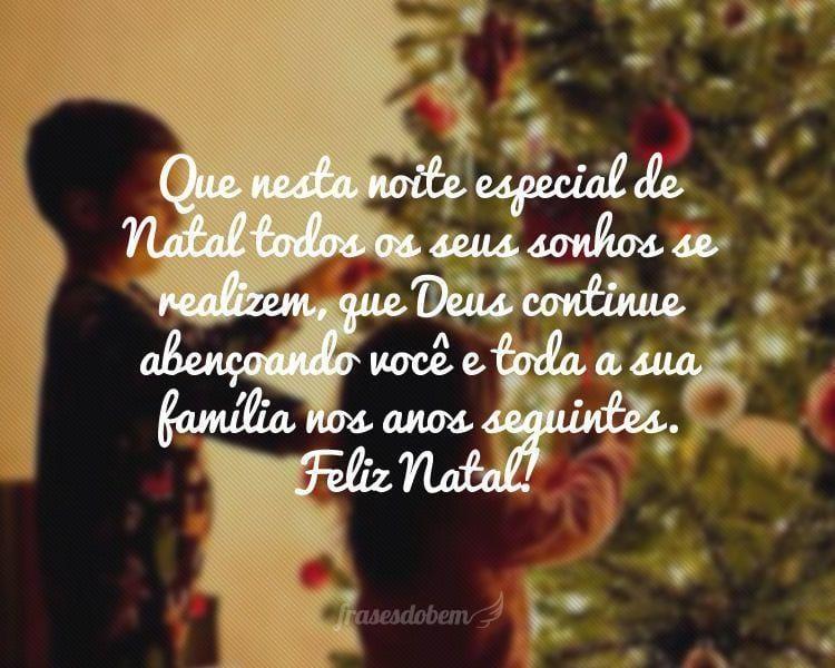 Que nesta noite especial de Natal todos os seus sonhos se realizem, que Deus continue abençoando você e toda a sua família nos anos seguintes. Feliz Natal!