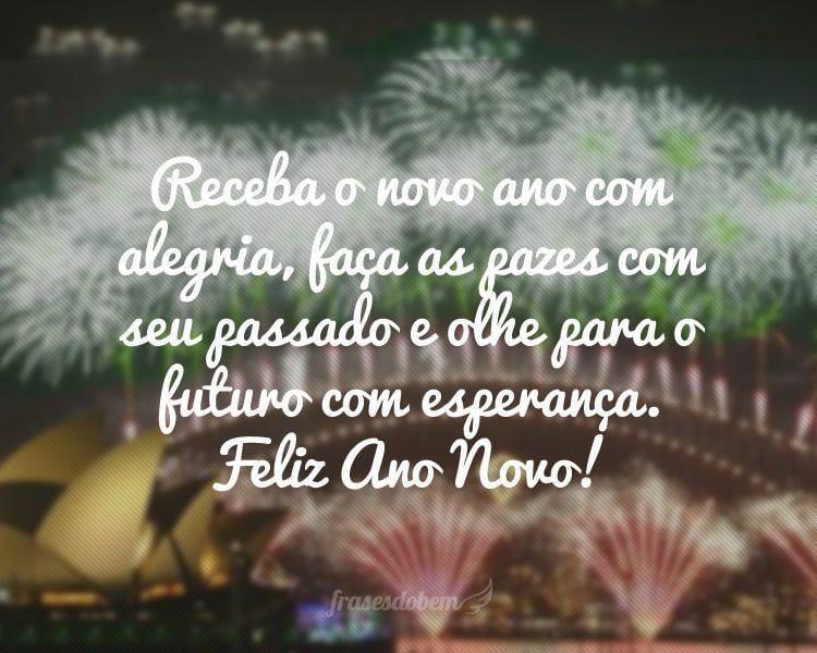 Receba o novo ano com alegria, faça as pazes com seu passado e olhe para o futuro com esperança. Feliz Ano Novo!