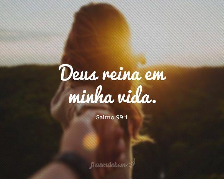 Deus reina em minha vida. (Salmo 99:1)