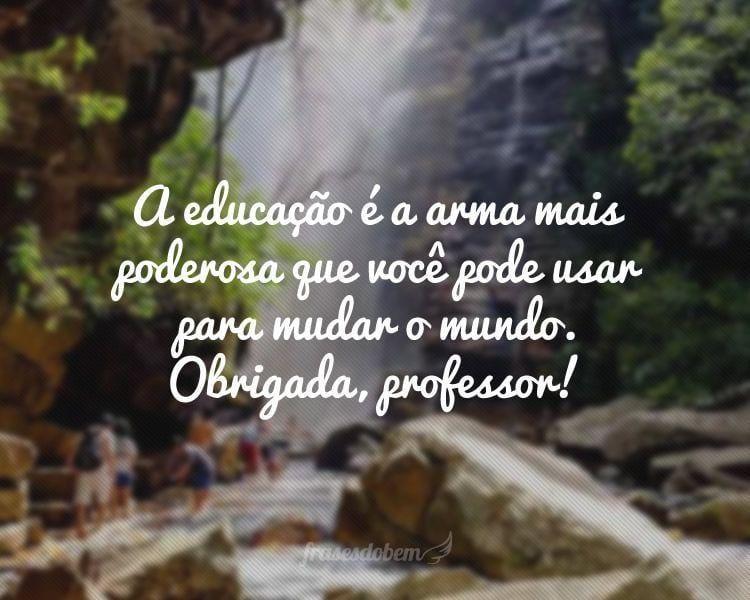A educação é a arma mais poderosa que você pode usar para mudar o mundo. Obrigada, professor!