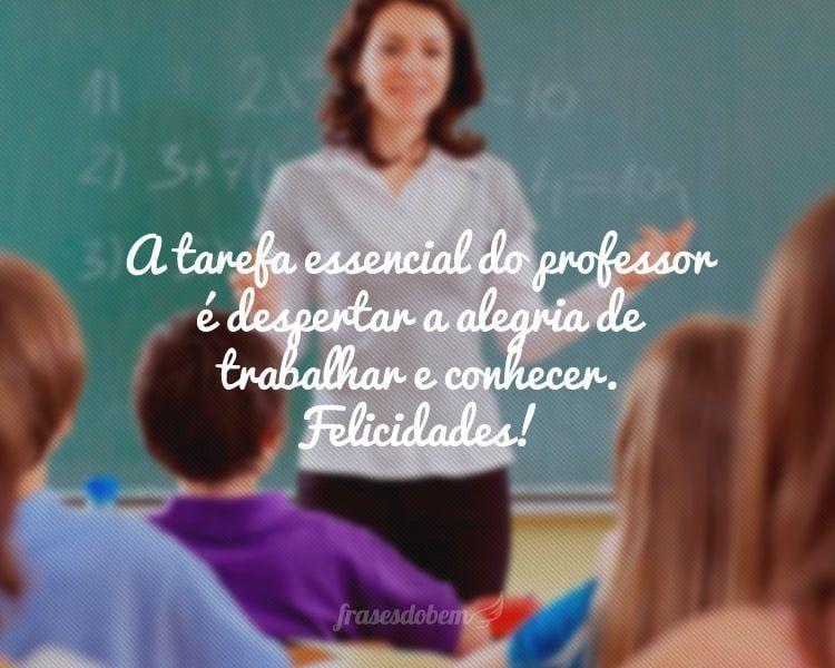 A tarefa essencial do professor é despertar a alegria de trabalhar e conhecer. Felicidades!