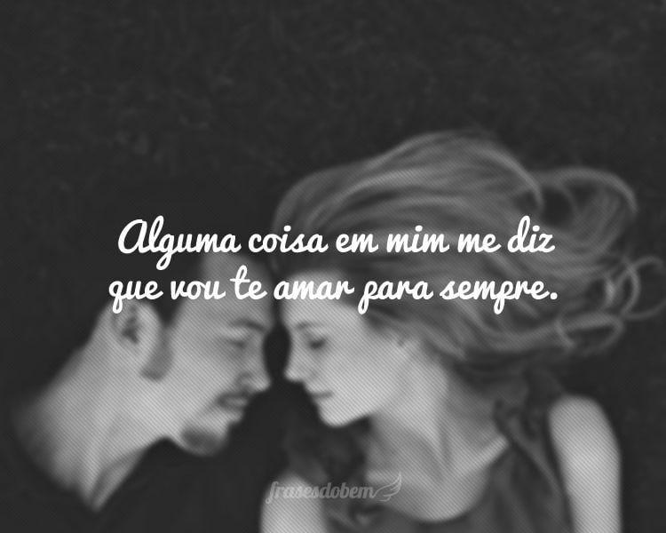 Alguma coisa em mim me diz que vou te amar para sempre.