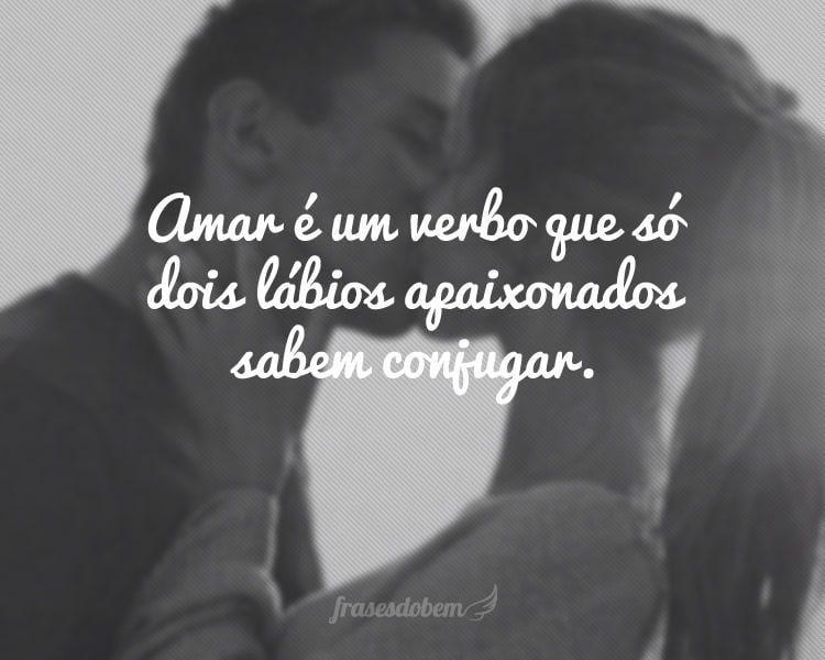 Amar é um verbo que só dois lábios apaixonados sabem conjugar.