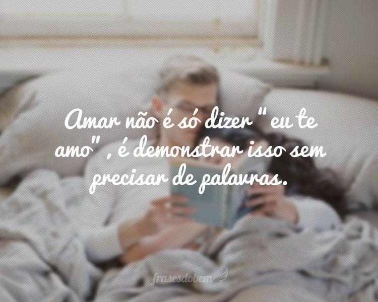 """Amar não é só dizer """"eu te amo"""", é demonstrar isso sem precisar de palavras."""