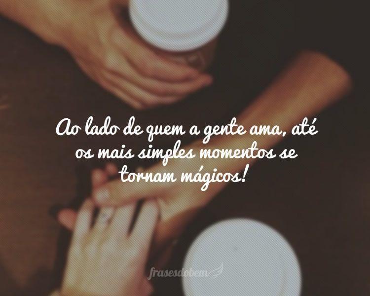 Ao lado de quem a gente ama, até os mais simples momentos se tornam mágicos!