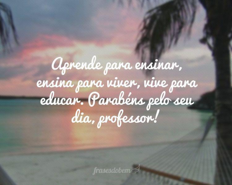 Aprende para ensinar, ensina para viver, vive para educar. Parabéns pelo seu dia, professor!