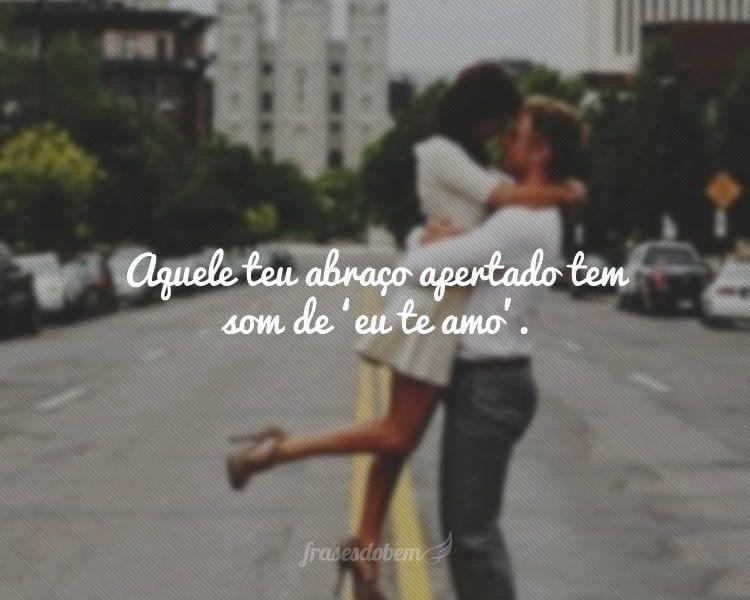 Aquele teu abraço apertado tem som de 'eu te amo'.