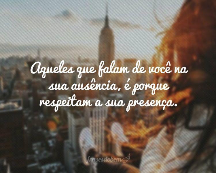 Aqueles que falam de você na sua ausência, é porque respeitam a sua presença.
