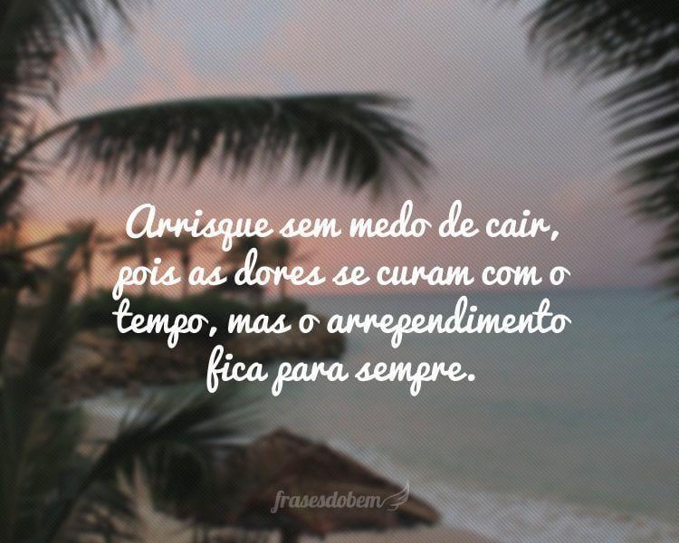 Arrisque sem medo de cair, pois as dores se curam com o tempo, mas o arrependimento fica para sempre.