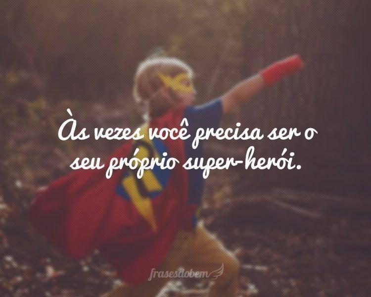 Às vezes você precisa ser o seu próprio super-herói.