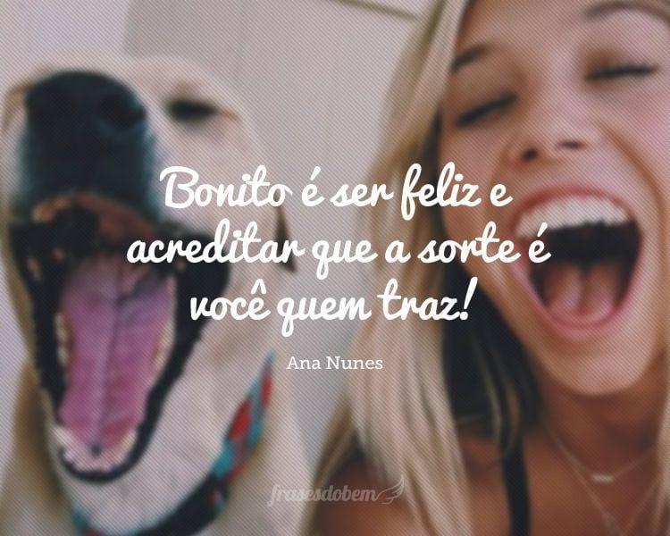 Bonito é ser feliz e acreditar que a sorte é você quem traz!