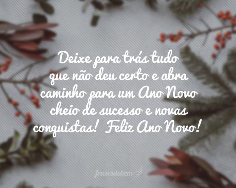Deixe para trás tudo que não deu certo e abra caminho para um Ano Novo cheio de sucesso e novas conquistas! Feliz Ano Novo!