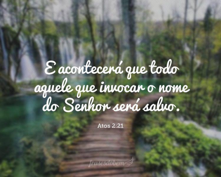 E acontecerá que todo aquele que invocar o nome do Senhor será salvo. (Atos 2:21)