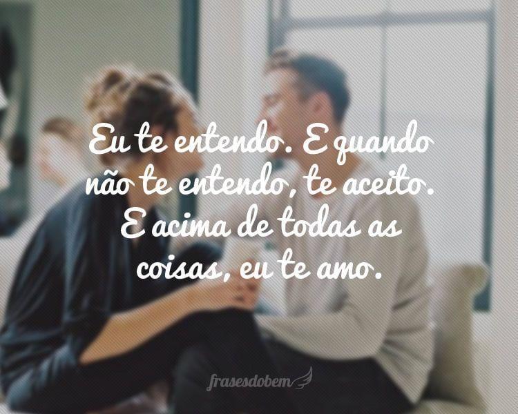 Eu te entendo. E quando não te entendo, te aceito. E acima de todas as coisas, eu te amo.