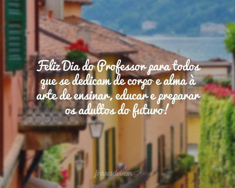 Feliz Dia do Professor para todos que se dedicam de corpo e alma à arte de ensinar, educar e preparar os adultos do futuro!
