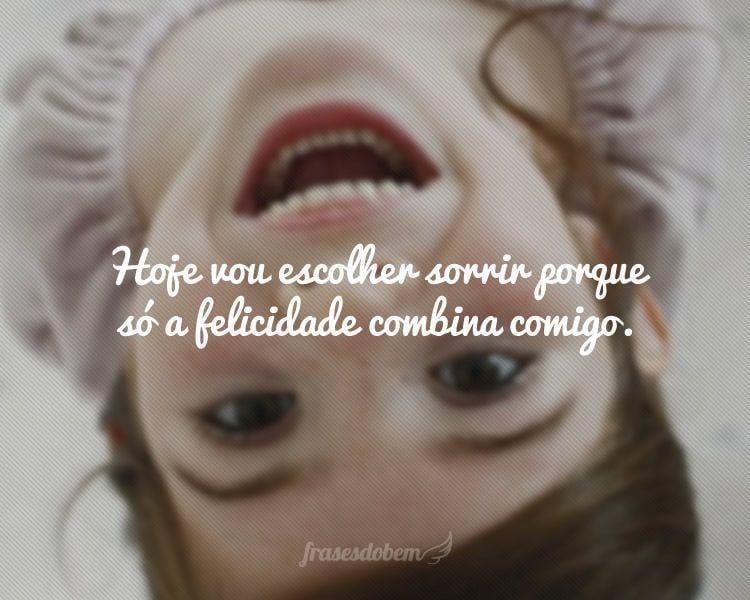 Hoje vou escolher sorrir porque só a felicidade combina comigo.