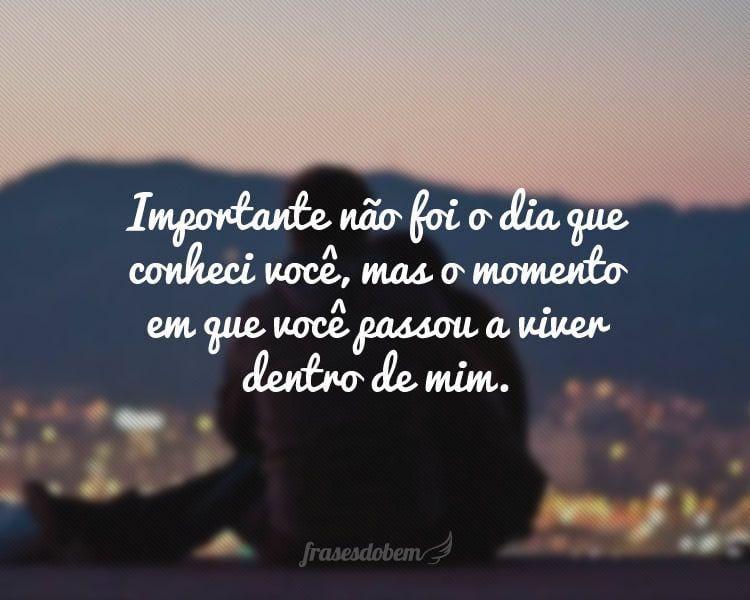 Importante não foi o dia que conheci você, mas o momento em que você passou a viver dentro de mim.
