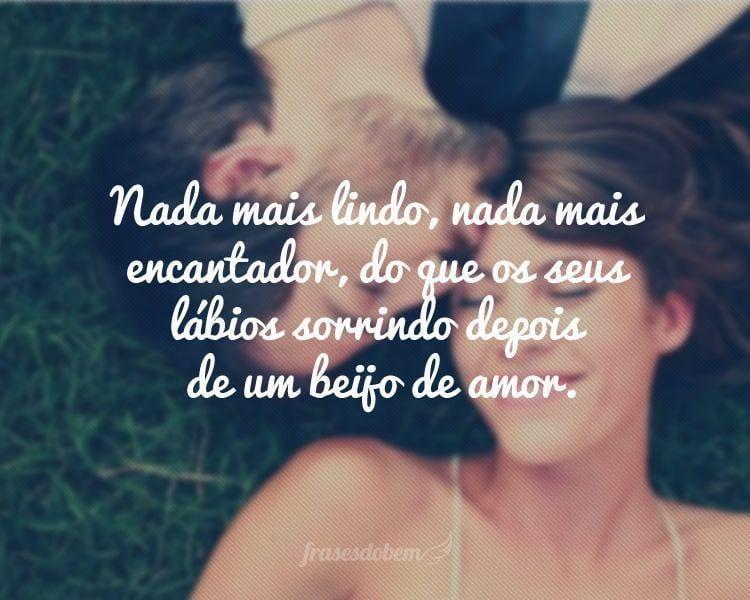Nada mais lindo, nada mais encantador, do que os seus lábios sorrindo depois de um beijo de amor.