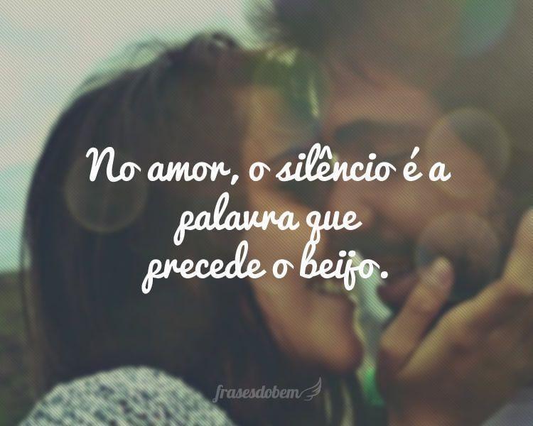 No amor, o silêncio é a palavra que precede o beijo.