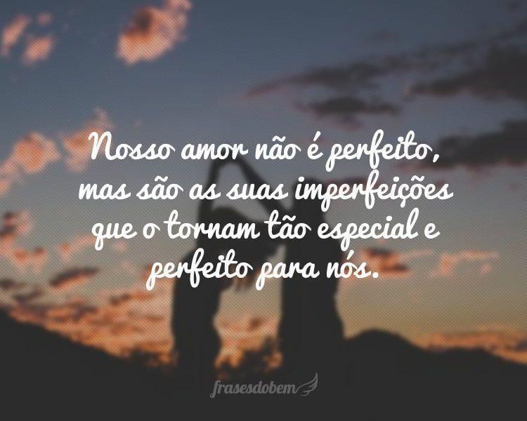 Nosso amor não é perfeito, mas são as suas imperfeições que o tornam tão especial e perfeito para nós.