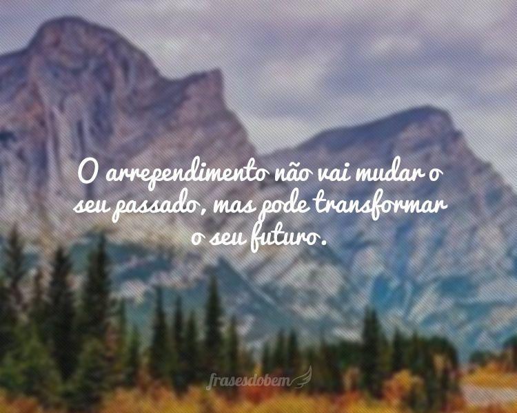 O arrependimento não vai mudar o seu passado, mas pode transformar o seu futuro.