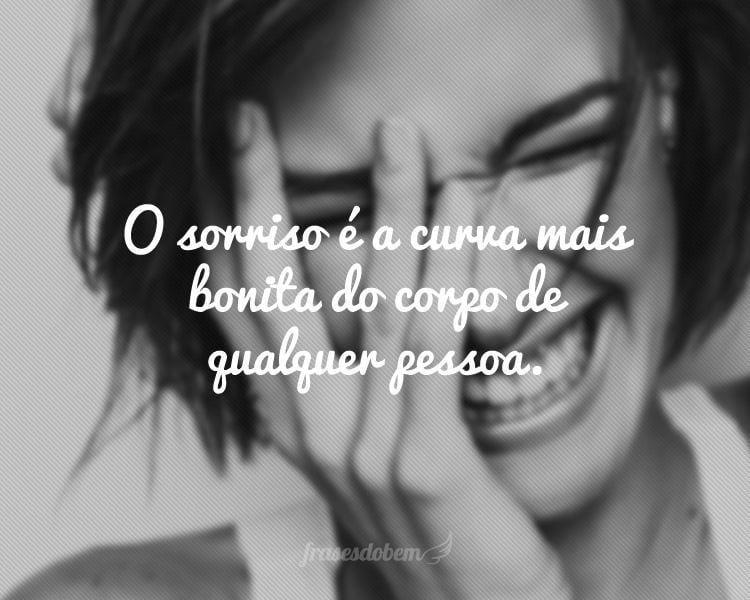 O sorriso é a curva mais bonita do corpo de qualquer pessoa.