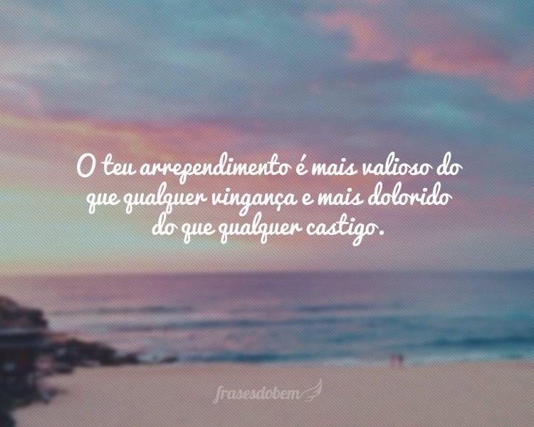 O teu arrependimento é mais valioso do que qualquer vingança e mais dolorido do que qualquer castigo.