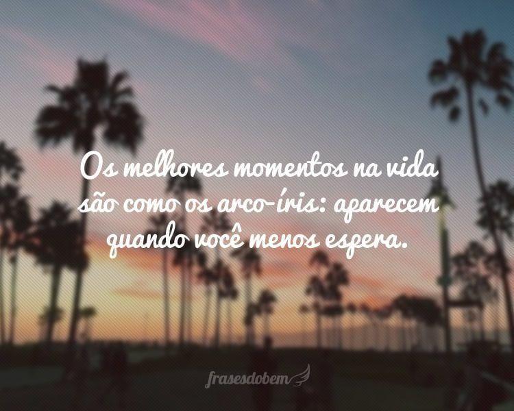 Os melhores momentos na vida são como os arco-íris: aparecem quando você menos espera.