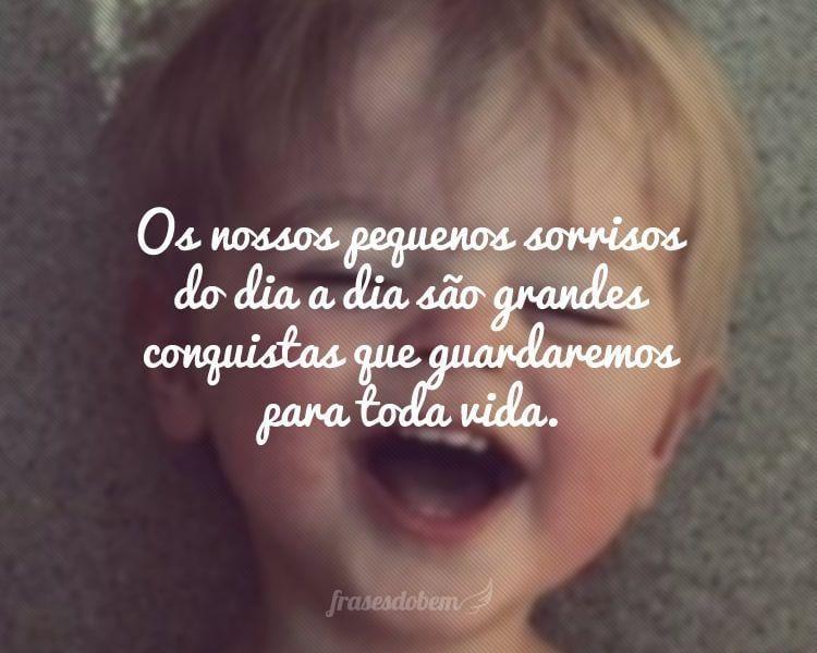 Os nossos pequenos sorrisos do dia a dia são grandes conquistas que guardaremos para toda vida.