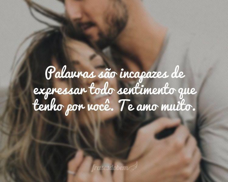 Palavras são incapazes de expressar todo sentimento que tenho por você. Te amo muito.
