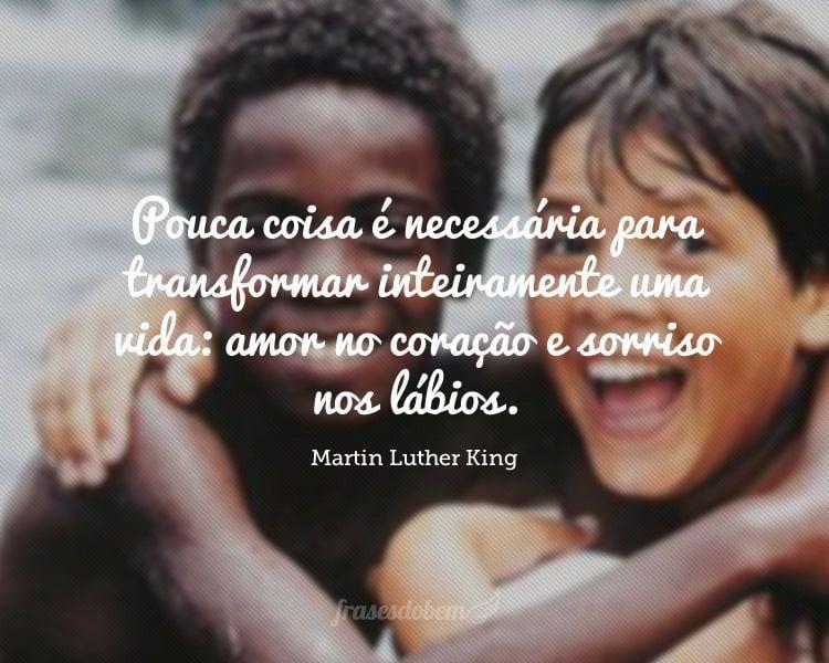 Pouca coisa é necessária para transformar inteiramente uma vida: amor no coração e sorriso nos lábios.