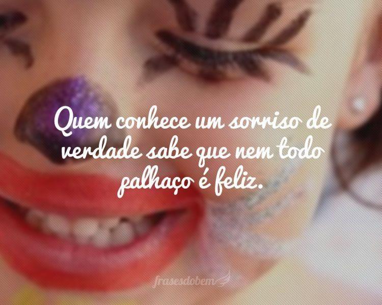Quem conhece um sorriso de verdade sabe que nem todo palhaço é feliz.