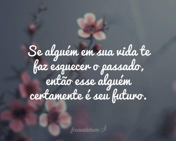 Se alguém em sua vida te faz esquecer o passado, então esse alguém certamente é seu futuro.