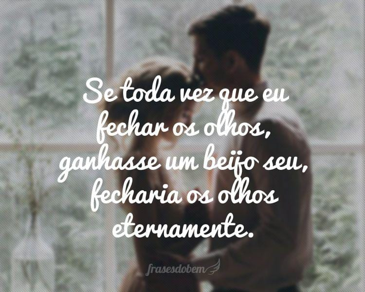 Se toda vez que eu fechar os olhos, ganhasse um beijo seu, fecharia os olhos eternamente.