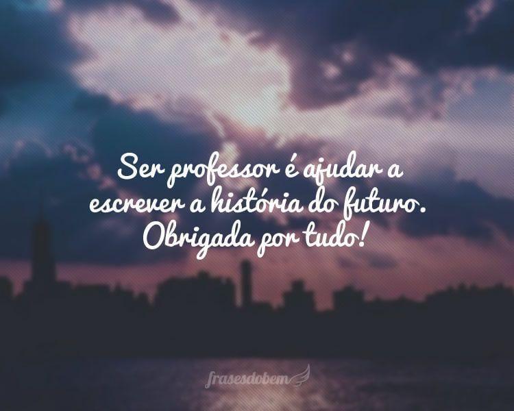 Ser professor é ajudar a escrever a história do futuro. Obrigada por tudo!