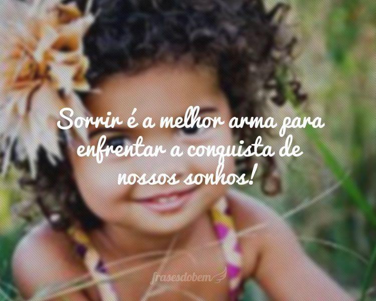 Sorrir é a melhor arma para enfrentar a conquista de nossos sonhos!