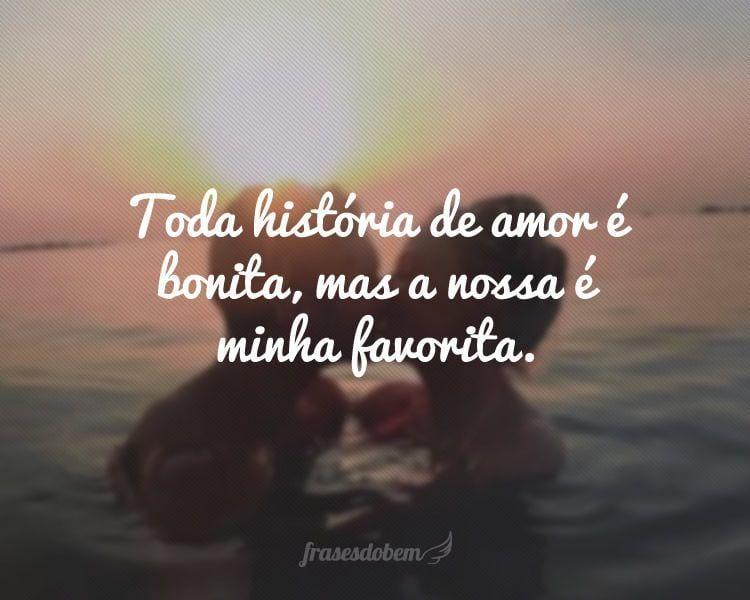 Toda história de amor é bonita, mas a nossa é minha favorita.