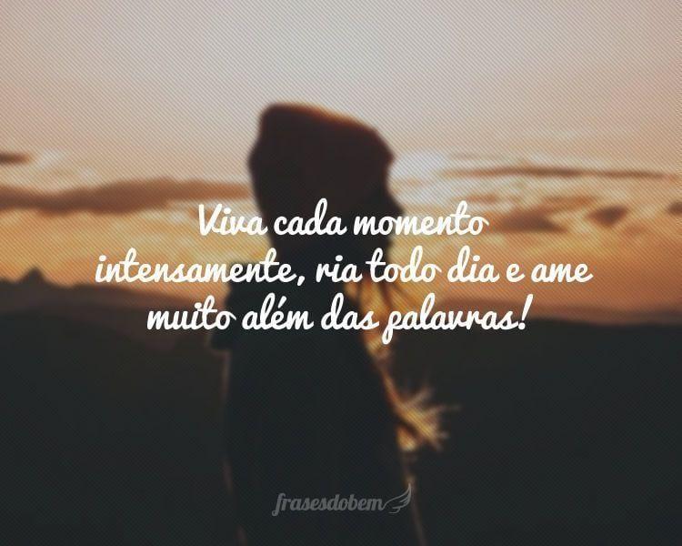 Viva Cada Momento Intensamente Ria Todo Dia E Ame Muito Além Das