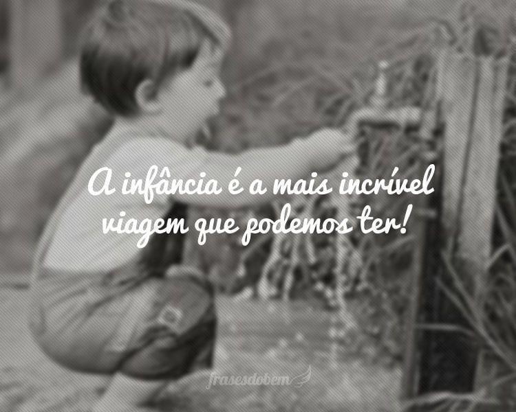 A infância é a mais incrível viagem que podemos ter!