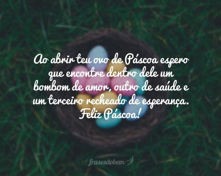 Ao abrir teu ovo de Páscoa espero que encontre dentro dele um bombom de amor, outro de saúde e um terceiro recheado de esperança. Feliz Páscoa!