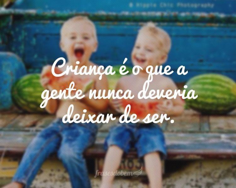 Criança é o que a gente nunca deveria deixar de ser.