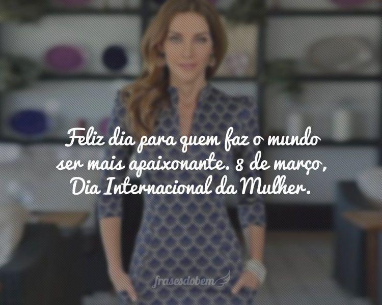 Feliz dia para quem faz o mundo ser mais apaixonante. 8 de março, Dia Internacional da Mulher.