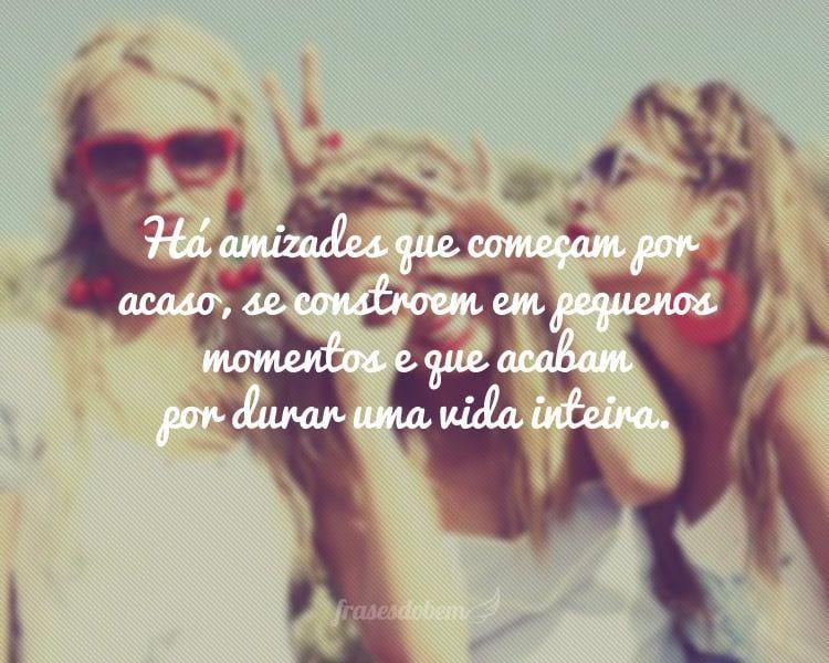 Há amizades que começam por acaso, se constroem em pequenos momentos e que acabam por durar uma vida inteira.