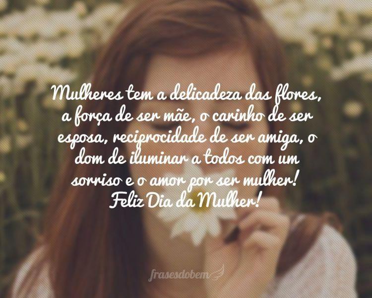Mulheres tem a delicadeza das flores, a força de ser mãe, o carinho de ser esposa, reciprocidade de ser amiga, o dom de iluminar a todos com um sorriso e o amor por ser mulher! Feliz Dia da Mulher!