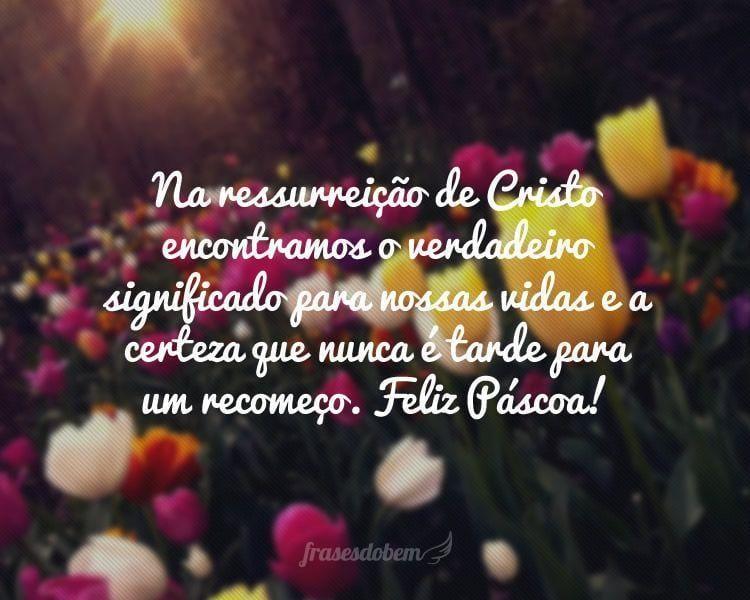 Na ressurreição de Cristo encontramos o verdadeiro significado para nossas vidas e a certeza que nunca é tarde para um recomeço. Feliz Páscoa!
