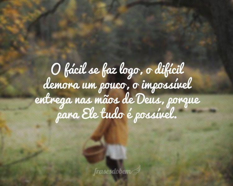O fácil se faz logo, o difícil demora um pouco, o impossível entrega nas mãos de Deus, porque para Ele tudo é possível.